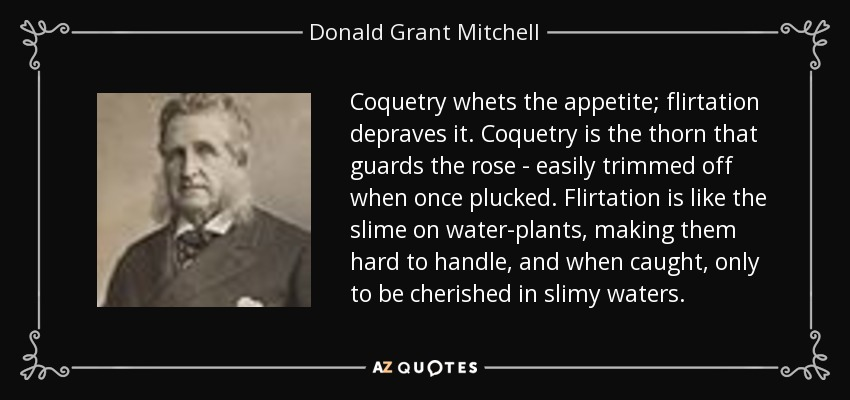 Coquetry whets the appetite; flirtation depraves it. Coquetry is the thorn that guards the rose - easily trimmed off when once plucked. Flirtation is like the slime on water-plants, making them hard to handle, and when caught, only to be cherished in slimy waters. - Donald Grant Mitchell