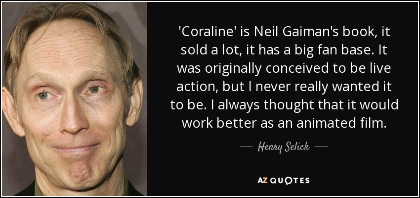 'Coraline' is Neil Gaiman's book, it sold a lot, it has a big fan base. It was originally conceived to be live action, but I never really wanted it to be. I always thought that it would work better as an animated film. - Henry Selick
