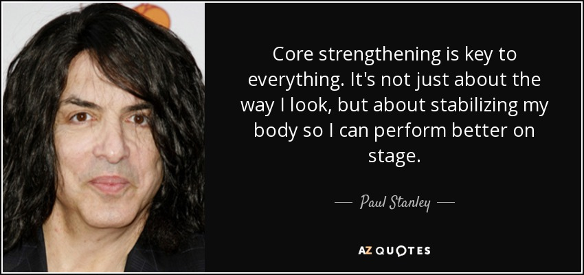 Core strengthening is key to everything. It's not just about the way I look, but about stabilizing my body so I can perform better on stage. - Paul Stanley