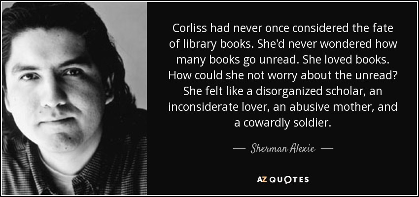 Corliss had never once considered the fate of library books. She'd never wondered how many books go unread. She loved books. How could she not worry about the unread? She felt like a disorganized scholar, an inconsiderate lover, an abusive mother, and a cowardly soldier. - Sherman Alexie