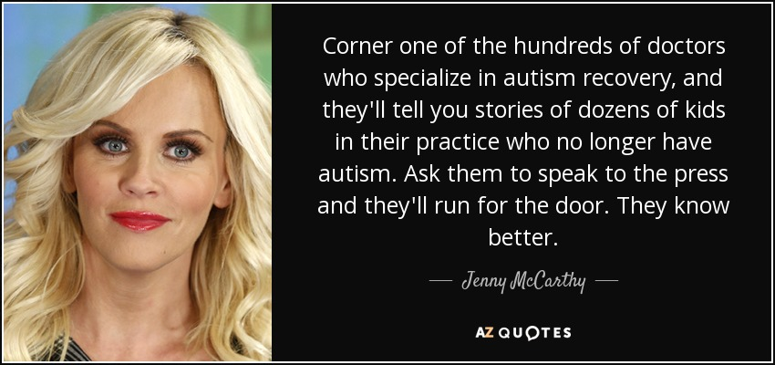 Corner one of the hundreds of doctors who specialize in autism recovery, and they'll tell you stories of dozens of kids in their practice who no longer have autism. Ask them to speak to the press and they'll run for the door. They know better. - Jenny McCarthy