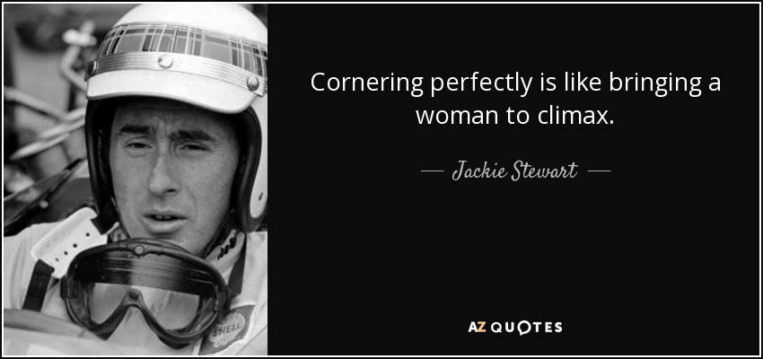 Cornering perfectly is like bringing a woman to climax. - Jackie Stewart