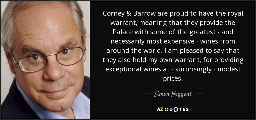 Corney & Barrow are proud to have the royal warrant, meaning that they provide the Palace with some of the greatest - and necessarily most expensive - wines from around the world. I am pleased to say that they also hold my own warrant, for providing exceptional wines at - surprisingly - modest prices. - Simon Hoggart