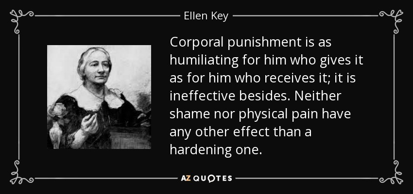 Corporal punishment is as humiliating for him who gives it as for him who receives it; it is ineffective besides. Neither shame nor physical pain have any other effect than a hardening one. - Ellen Key