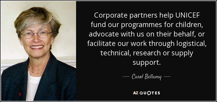 Corporate partners help UNICEF fund our programmes for children, advocate with us on their behalf, or facilitate our work through logistical, technical, research or supply support. - Carol Bellamy