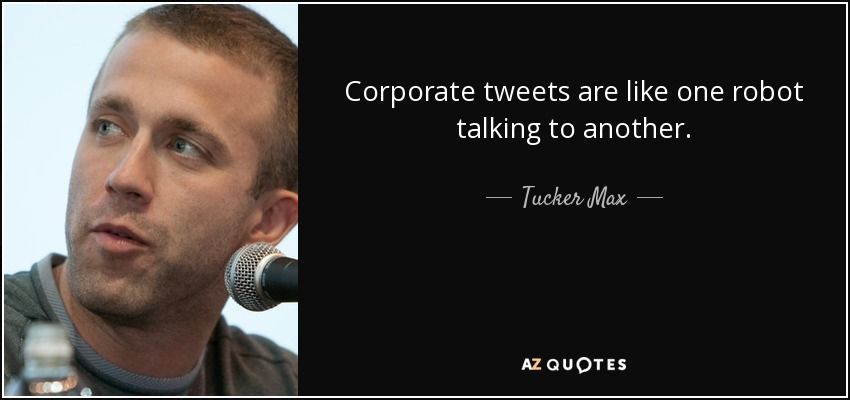 Corporate tweets are like one robot talking to another. - Tucker Max