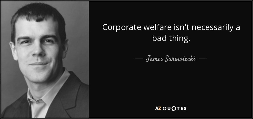 Corporate welfare isn't necessarily a bad thing. - James Surowiecki