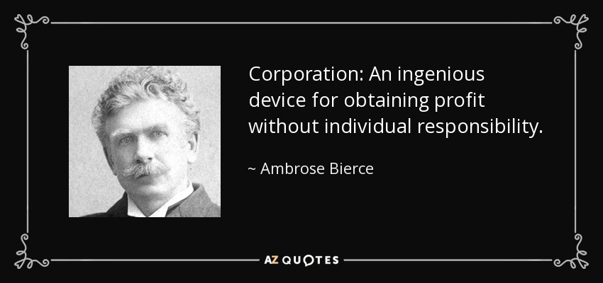 Corporation: An ingenious device for obtaining profit without individual responsibility. - Ambrose Bierce
