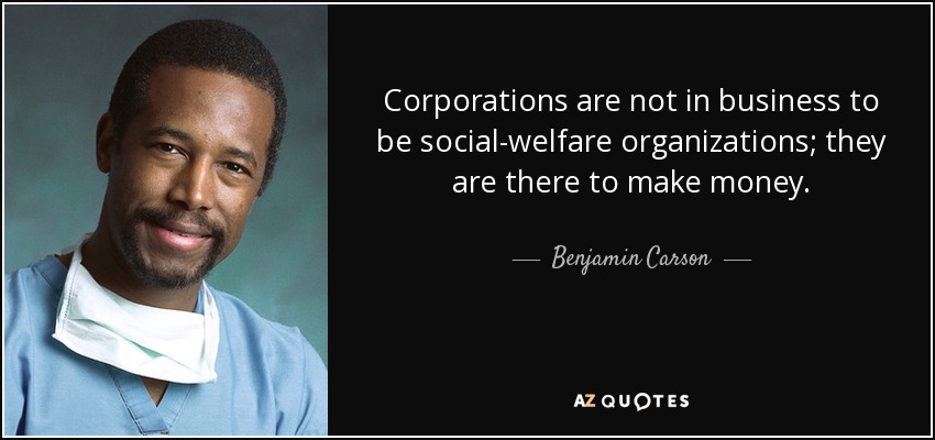 Corporations are not in business to be social-welfare organizations; they are there to make money. - Benjamin Carson