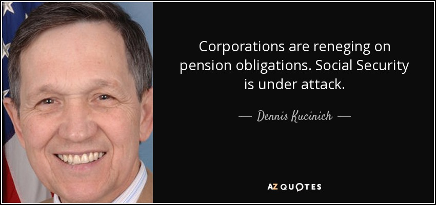 Corporations are reneging on pension obligations. Social Security is under attack. - Dennis Kucinich
