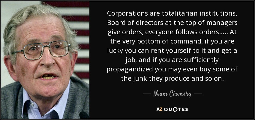 Corporations are totalitarian institutions. Board of directors at the top of managers give orders, everyone follows orders..... At the very bottom of command, if you are lucky you can rent yourself to it and get a job , and if you are sufficiently propagandized you may even buy some of the junk they produce and so on. - Noam Chomsky