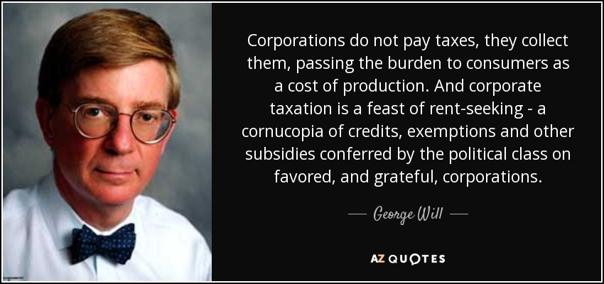 Corporations do not pay taxes, they collect them, passing the burden to consumers as a cost of production. And corporate taxation is a feast of rent-seeking - a cornucopia of credits, exemptions and other subsidies conferred by the political class on favored, and grateful, corporations. - George Will