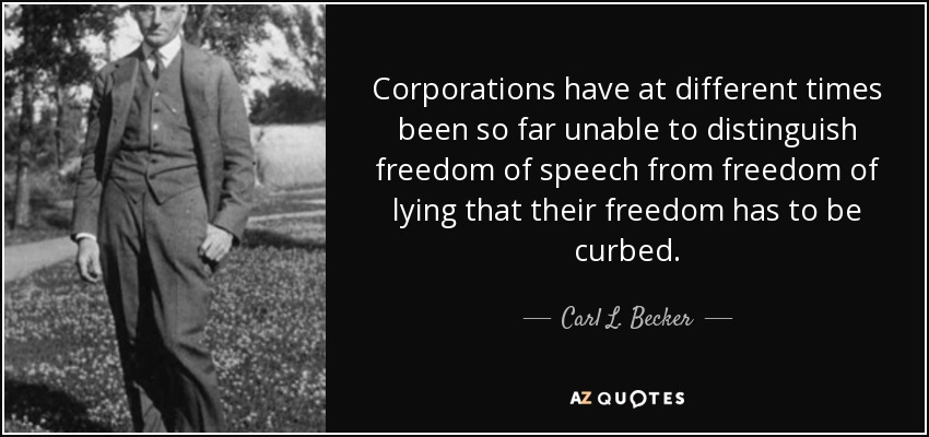 Corporations have at different times been so far unable to distinguish freedom of speech from freedom of lying that their freedom has to be curbed. - Carl L. Becker