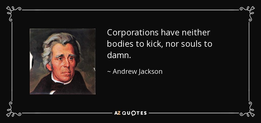 Corporations have neither bodies to kick, nor souls to damn. - Andrew Jackson