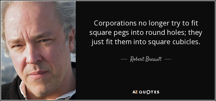 Corporations no longer try to fit square pegs into round holes; they just fit them into square cubicles. - Robert Breault