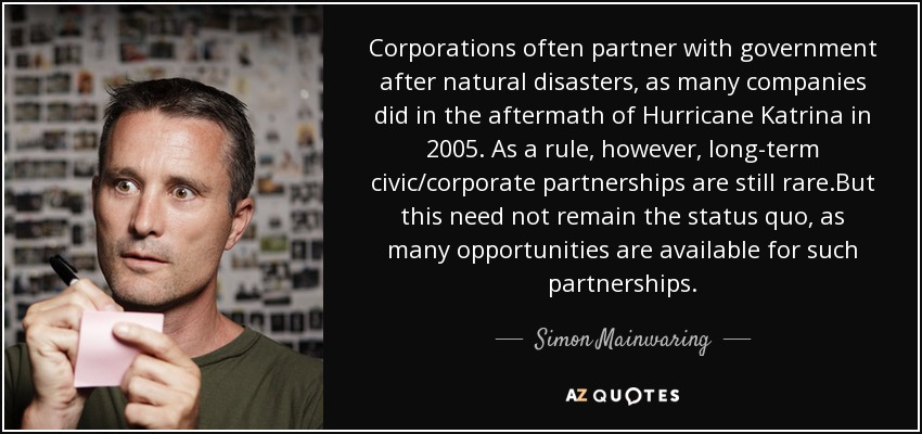Corporations often partner with government after natural disasters, as many companies did in the aftermath of Hurricane Katrina in 2005. As a rule, however, long-term civic/corporate partnerships are still rare .But this need not remain the status quo, as many opportunities are available for such partnerships. - Simon Mainwaring