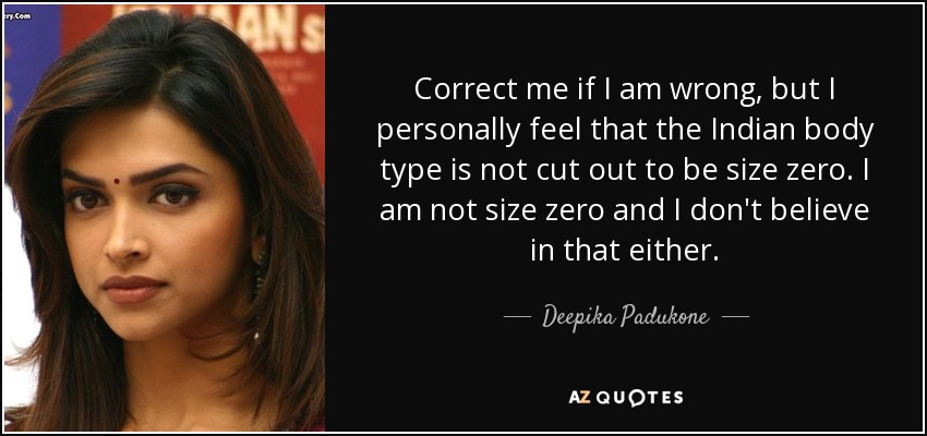 Correct me if I am wrong, but I personally feel that the Indian body type is not cut out to be size zero. I am not size zero and I don't believe in that either. - Deepika Padukone