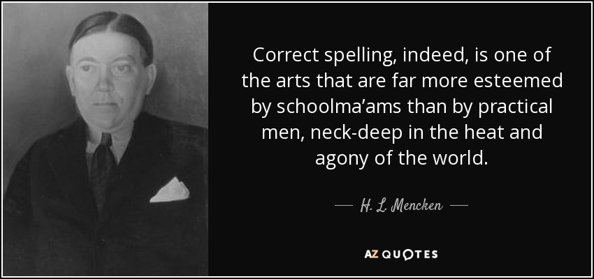 Correct spelling, indeed, is one of the arts that are far more esteemed by schoolma'ams than by practical men, neck-deep in the heat and agony of the world. - H. L. Mencken