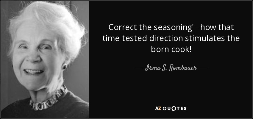 Correct the seasoning' - how that time-tested direction stimulates the born cook! - Irma S. Rombauer