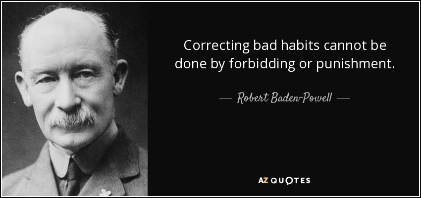 Correcting bad habits cannot be done by forbidding or punishment. - Robert Baden-Powell