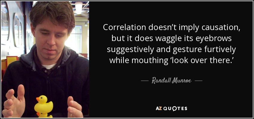 Correlation doesn't imply causation, but it does waggle its eyebrows suggestively and gesture furtively while mouthing 'look over there.' - Randall Munroe