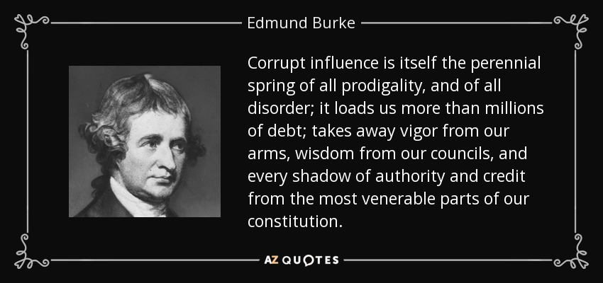Corrupt influence is itself the perennial spring of all prodigality, and of all disorder; it loads us more than millions of debt; takes away vigor from our arms, wisdom from our councils, and every shadow of authority and credit from the most venerable parts of our constitution. - Edmund Burke