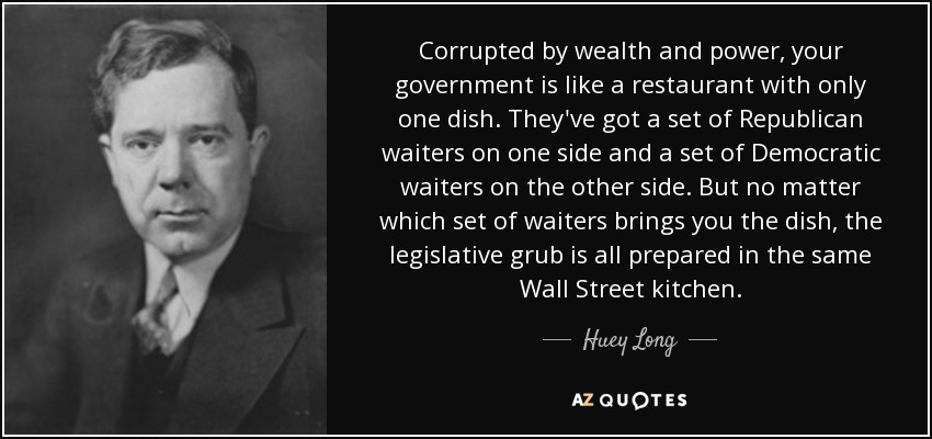 Corrupted by wealth and power, your government is like a restaurant with only one dish. They've got a set of Republican waiters on one side and a set of Democratic waiters on the other side. But no matter which set of waiters brings you the dish, the legislative grub is all prepared in the same Wall Street kitchen. - Huey Long