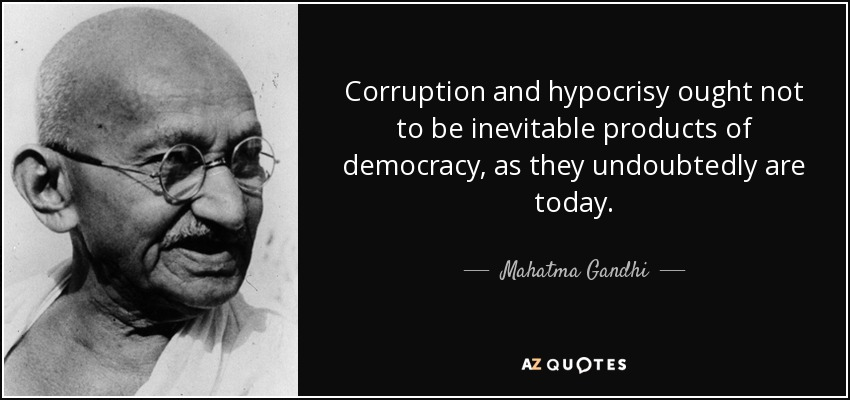 Corruption and hypocrisy ought not to be inevitable products of democracy, as they undoubtedly are today. - Mahatma Gandhi