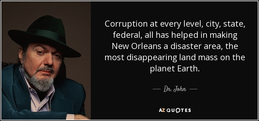 Corruption at every level, city, state, federal, all has helped in making New Orleans a disaster area, the most disappearing land mass on the planet Earth. - Dr. John