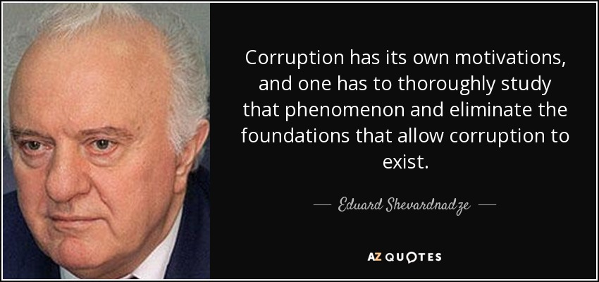 Corruption has its own motivations, and one has to thoroughly study that phenomenon and eliminate the foundations that allow corruption to exist. - Eduard Shevardnadze