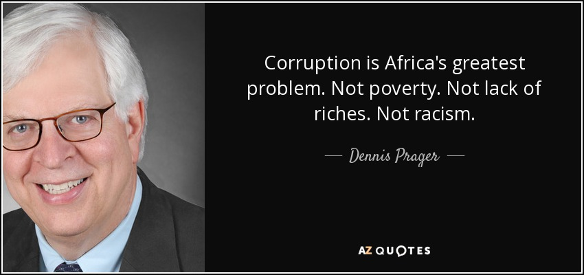 Corruption is Africa's greatest problem. Not poverty. Not lack of riches. Not racism. - Dennis Prager