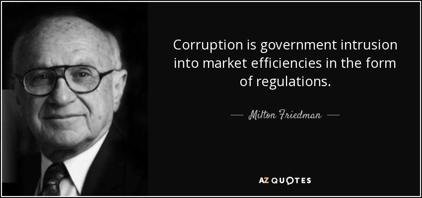 Corruption is government intrusion into market efficiencies in the form of regulations. - Milton Friedman