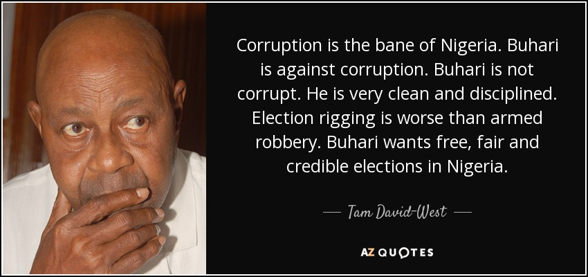 Corruption is the bane of Nigeria. Buhari is against corruption. Buhari is not corrupt. He is very clean and disciplined. Election rigging is worse than armed robbery. Buhari wants free, fair and credible elections in Nigeria. - Tam David-West