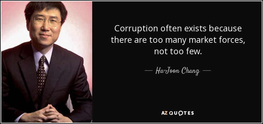 Corruption often exists because there are too many market forces, not too few. - Ha-Joon Chang