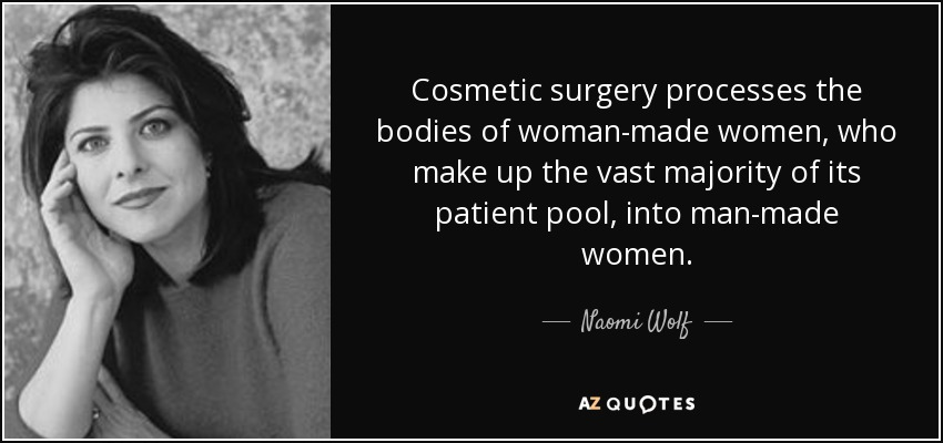 Cosmetic surgery processes the bodies of woman-made women, who make up the vast majority of its patient pool, into man-made women. - Naomi Wolf