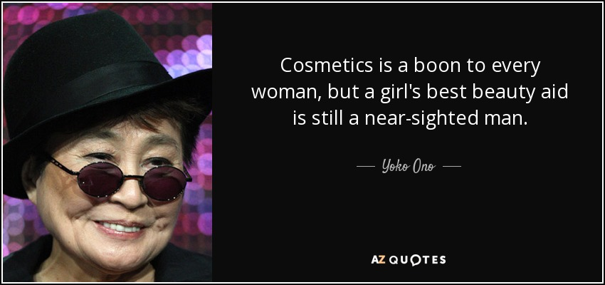 Cosmetics is a boon to every woman, but a girl's best beauty aid is still a near-sighted man. - Yoko Ono