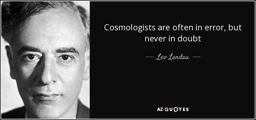 Cosmologists are often in error, but never in doubt - Lev Landau
