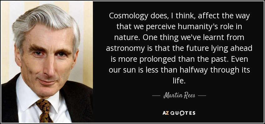 Cosmology does, I think, affect the way that we perceive humanity's role in nature. One thing we've learnt from astronomy is that the future lying ahead is more prolonged than the past. Even our sun is less than halfway through its life. - Martin Rees