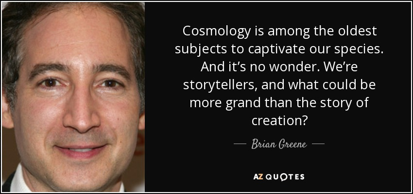 Cosmology is among the oldest subjects to captivate our species. And it's no wonder. We're storytellers, and what could be more grand than the story of creation? - Brian Greene