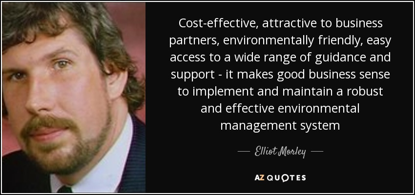 Cost-effective, attractive to business partners, environmentally friendly, easy access to a wide range of guidance and support - it makes good business sense to implement and maintain a robust and effective environmental management system - Elliot Morley