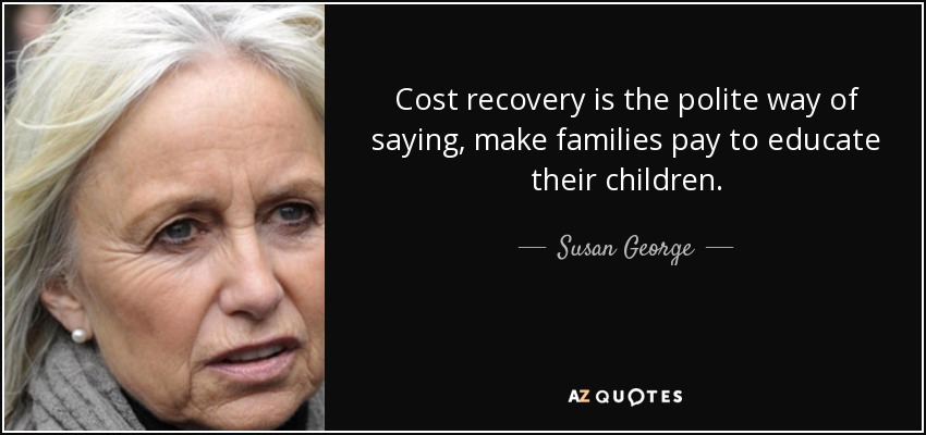 Cost recovery is the polite way of saying, make families pay to educate their children. - Susan George