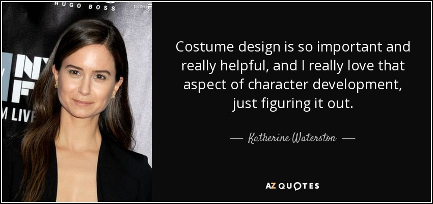 Costume design is so important and really helpful, and I really love that aspect of character development, just figuring it out. - Katherine Waterston