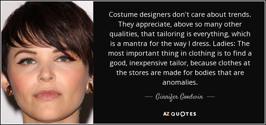 Costume designers don't care about trends. They appreciate, above so many other qualities, that tailoring is everything, which is a mantra for the way I dress. Ladies: The most important thing in clothing is to find a good, inexpensive tailor, because clothes at the stores are made for bodies that are anomalies. - Ginnifer Goodwin