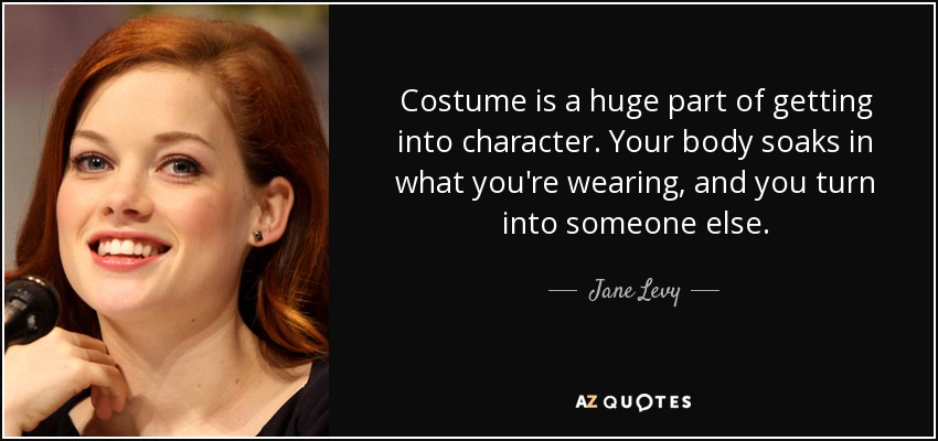 Costume is a huge part of getting into character. Your body soaks in what you're wearing, and you turn into someone else. - Jane Levy