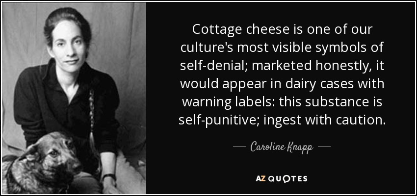 Cottage cheese is one of our culture's most visible symbols of self-denial; marketed honestly, it would appear in dairy cases with warning labels: this substance is self-punitive; ingest with caution. - Caroline Knapp