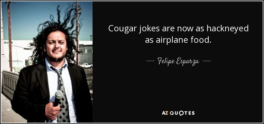 Cougar jokes are now as hackneyed as airplane food. - Felipe Esparza