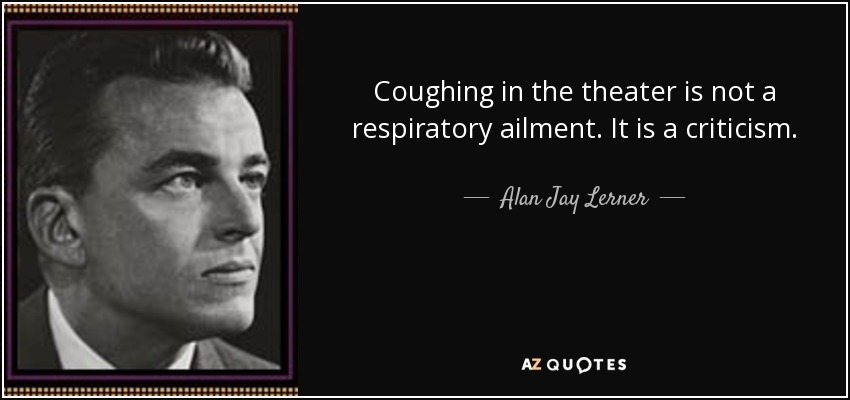 Coughing in the theater is not a respiratory ailment. It is a criticism. - Alan Jay Lerner
