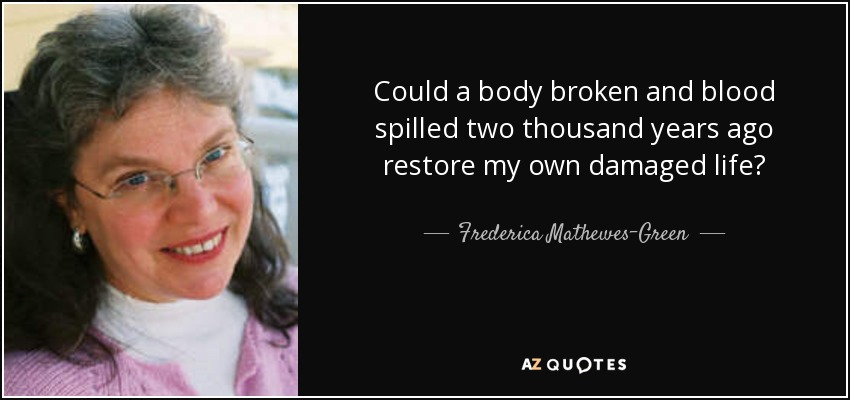 Could a body broken and blood spilled two thousand years ago restore my own damaged life? - Frederica Mathewes-Green