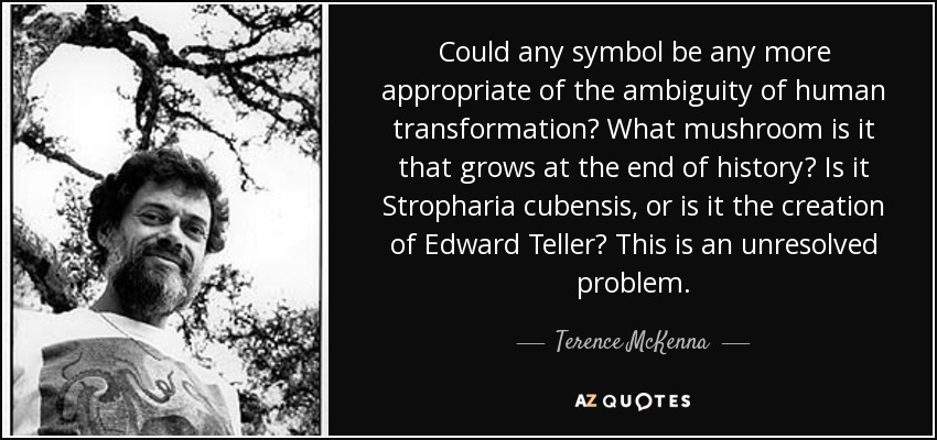 Could any symbol be any more appropriate of the ambiguity of human transformation? What mushroom is it that grows at the end of history? Is it Stropharia cubensis, or is it the creation of Edward Teller? This is an unresolved problem. - Terence McKenna