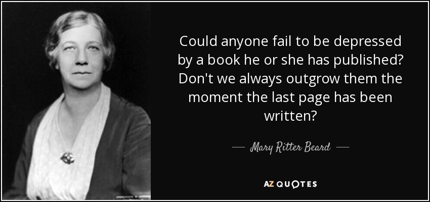 Could anyone fail to be depressed by a book he or she has published? Don't we always outgrow them the moment the last page has been written? - Mary Ritter Beard